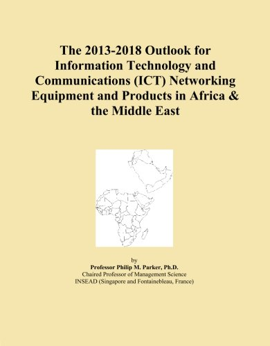 The 2013-2018 Outlook for Information Technology and Communications (ICT) Networking Equipment and Products in Africa & the Middle East