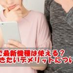 格安SIMで最新機種は使える?知っておくべきデメリットについて