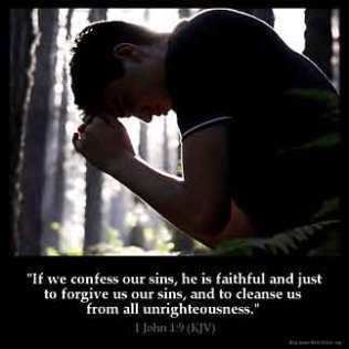 1-John_1-9: If we confess our sins, he is faithful and just to forgive us our sins, and to cleanse us from all unrighteousness
