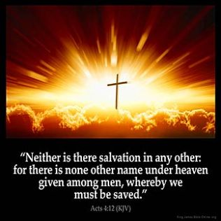 Acts_4-12: Neither is there salvation in any other: for there is none other name under heaven given among men, whereby we must be saved.