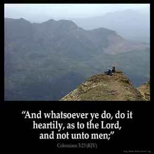 Colossians_3-23: And whatsoever ye do, do it heartily, as to the Lord, and not unto men