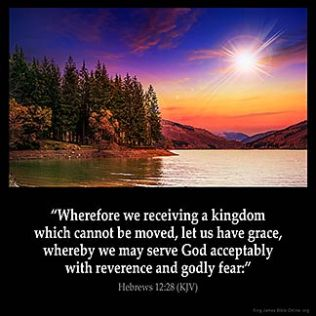 Hebrews_12-28: Wherefore we receiving a kingdom which cannot be moved, let us have grace, whereby we may serve God acceptably with reverence and godly fear: