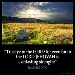 Isaiah_26-4: Trust ye in the LORD for ever: for in the LORD JEHOVAH is everlasting strength