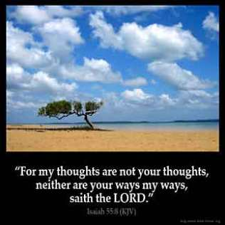 Isaiah_55-8: For my thoughts are not your thoughts, neither are your ways my ways, saith the LORD