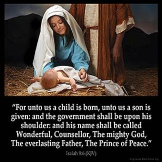 Isaiah_9-6: For unto us a child is born, unto us a son is given: and the government shall be upon his shoulder: and his name shall be called Wonderful, Counseller, The mighty God, The everlasting Father, The Prince of Peace.