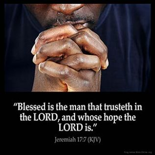 Jeremiah_17-7-2: Blessed is the man that trusteth in the LORD, and whose hope the LORD is.