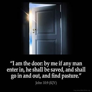 John_10-9: I am the door. If anyone enters by me, he will be saved and will go in and out and find pasture.