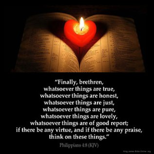 Philippians_4-8: Finally, brethren, whatsoever things are true, whatsoever things are honest, whatsoever things are just, whatsoever things are pure, whatsoever things are lovely, whatsoever things are of good report; if there be any virtue, and if there be any praise, think on these things.