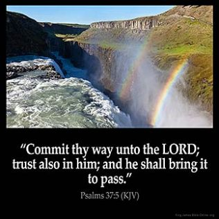 Psalms_37-5: Commit thy way unto the Lord; trust also in him; and he shall bring it to pass.