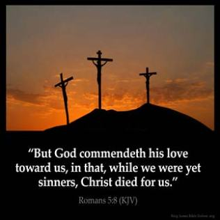 Romans_5-8: But God commendeth his love toward us, in that, while we were yet sinners, Christ died for us.