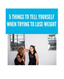 5 THINGS TO TELL YOURSELF WHEN TRYING TO LOSE WEIGHT