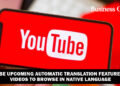 YouTube upcoming Automatic Translation Feature Offer Videos to browse in Native Language