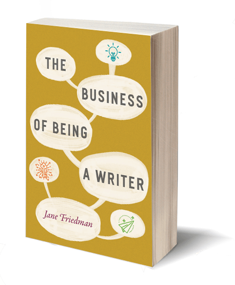 The Business of Being a Writer by Jane Friedman