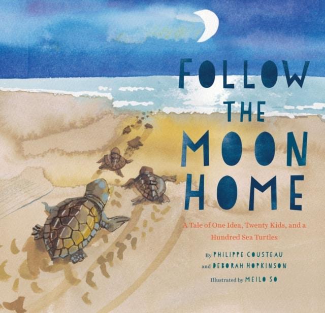 Book - Follow the Moon Home - A Tale of One Idea, Twenty Kids, and a Hundred Sea Turtles - Philippe Cousteau and Deborah Hopkinson