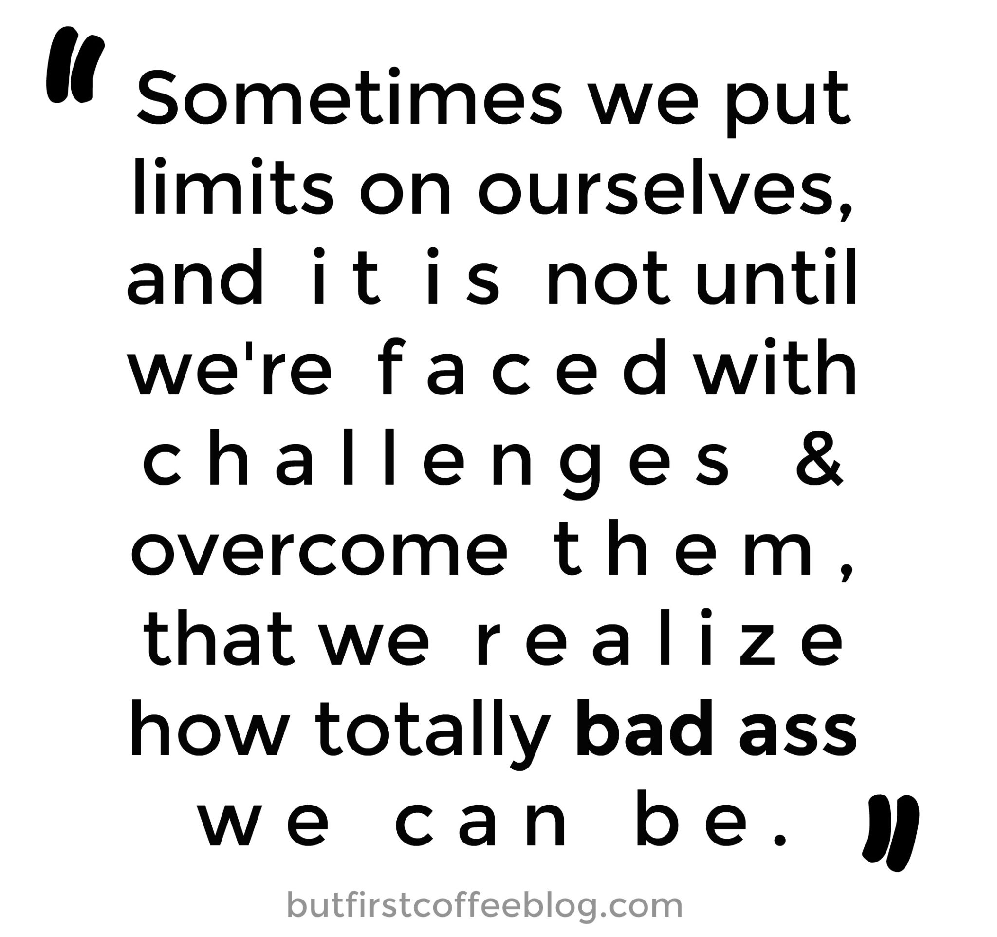 Sometimes we put limits on ourselves and it is not until we're faced with challenges and overcome them that we realize how totally bad ass we can be