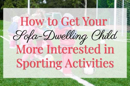 How to Get Your Sofa-Dwelling Child More Interested in Sporting Activities