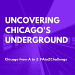Uncovering Chicago's underground #AtoZChallenge