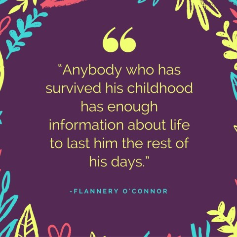 """Anybody who has survived his childhood has enough information about life to last him the rest of his days."" -Flannery O'Connor"