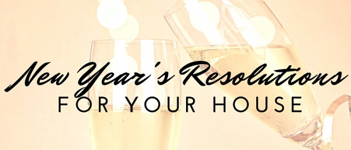 NEW YEAR'S RESOLUTIONS FOR YOUR HOUSE