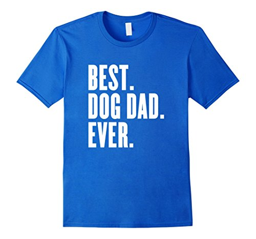Men's Funny Best Dog Dad Ever T-Shirt – Best Dog Dad Ever Shirt Large Royal Blue