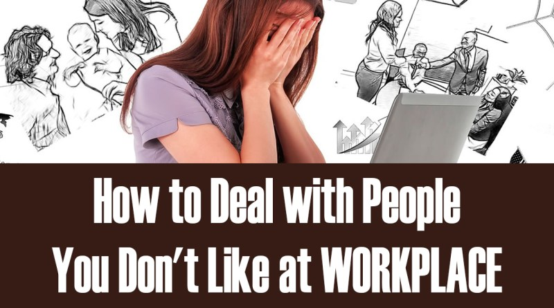 How to Deal with People You Don't Like at Workplace