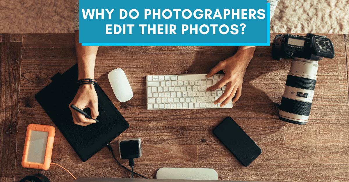 Do Photographers Edit Their Photos? (Photo Editing Explained)