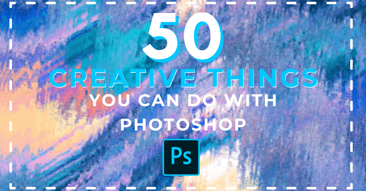 50 Creative Things You Can Do With Photoshop (Must-Try!)