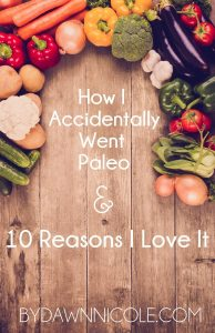 How I Accidentally Went Paleo (and 10 Reasons I Love It) | bydawnnicole.com