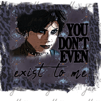 You Don't Exist To Me - Sublimation Design