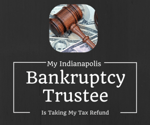My Indianapolis Bankruptcy Trustee is taking my tax refund