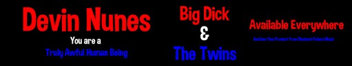 Devin Nunes, Big Dick and The Twins, Rhubarb Palace Music, Donald Trump,