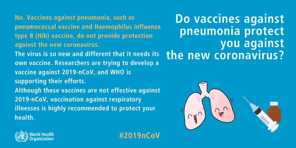 No. Vaccines against pneumonia, such as pneumococcal vaccine and Haemophilus influenza type B (Hib) vaccine, do not provide protection against the new coronavirus. The virus is so new and different that it needs its own vaccine. Researchers are trying to develop a vaccine against 2019-nCoV, and WHO is supporting their efforts. Although these vaccines are not effective against 2019-nCoV, vaccination against respiratory illnesses is highly recommended to protect your health.