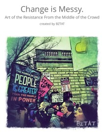 Change is Messy - Art of the Resistance From the Middle of the Crowd - created by BZTAT