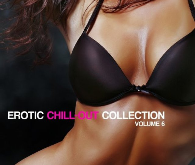 Erotic Chill Out Collection Vol  Songs