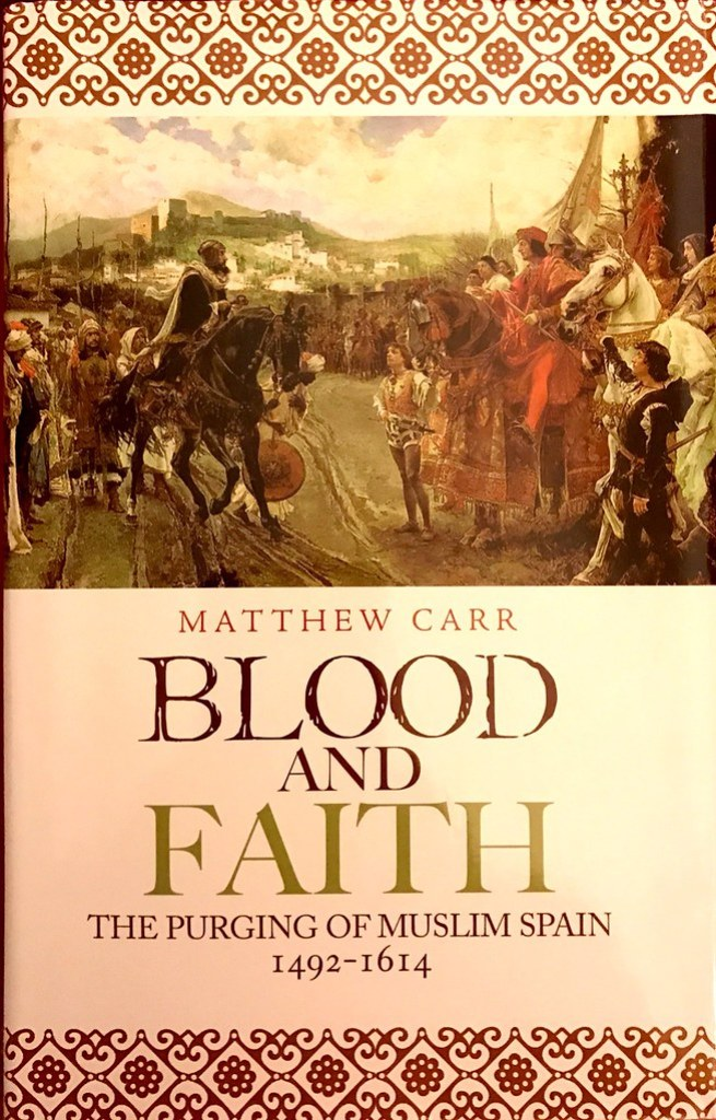 Blood and Faith - the purging of muslim Spain (1492 - 1614) by Matthew Carr