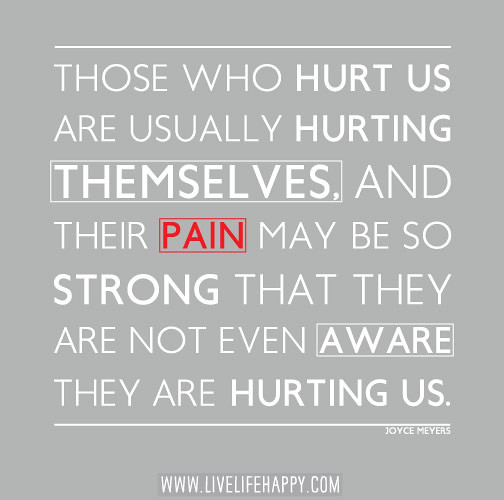 Those Who Hurt Us Are Usually Hurting Themselves, And Thei