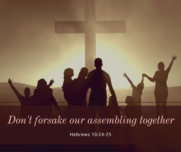 do not forsake the gathering together of the Body of Christ