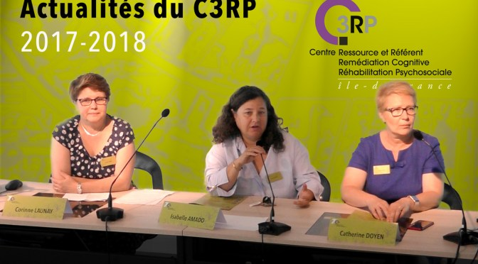 Actualités 2017-2018 du Centre Ressource et Référent en Remédiation Cognitive et Réhabilitation Psychosociale Isabelle Amado, Corinne Launay, et Catherine Doyen co-responsables du C3RP