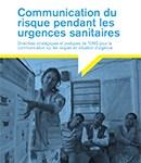 Communication du risque pendant les urgences sanitaires Directives stratégiques et pratiques de l'OMS pour la communication sur les risques en situation d'urgence (OMS, 2018)