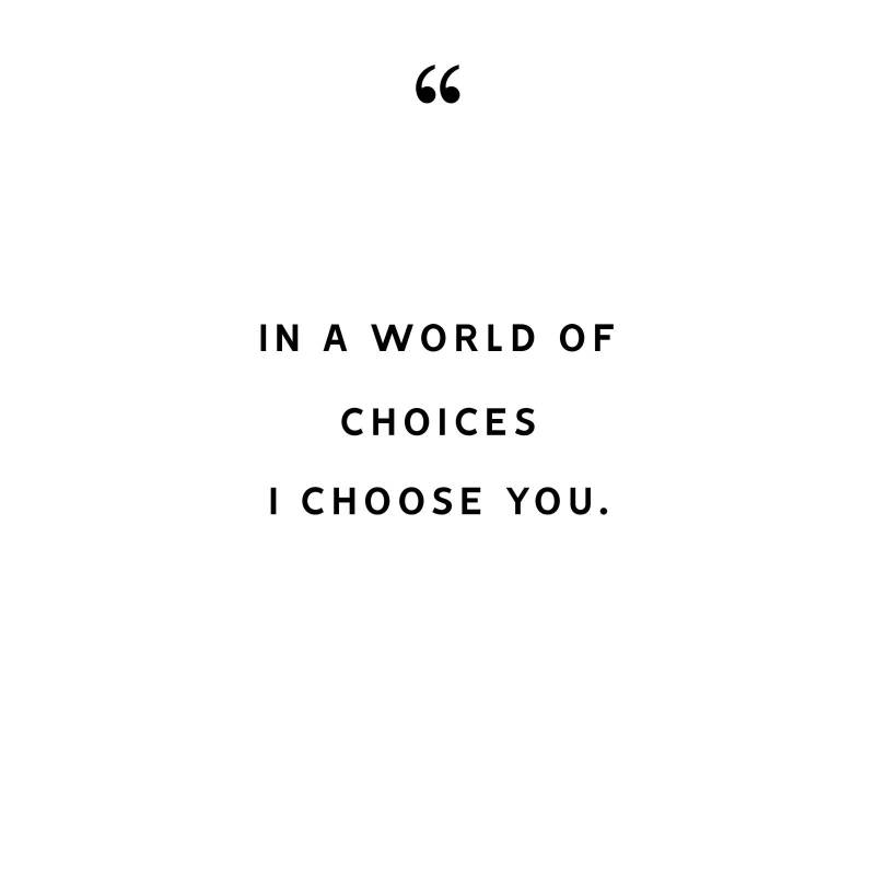 in a world of choices I choose you.