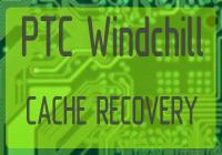 PTC Windchill Cache Recovery