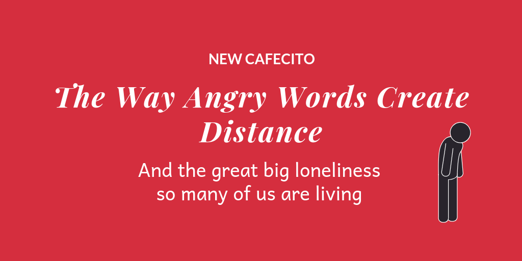 The Way Angry Words Create Distance and The Great Big Loneliness