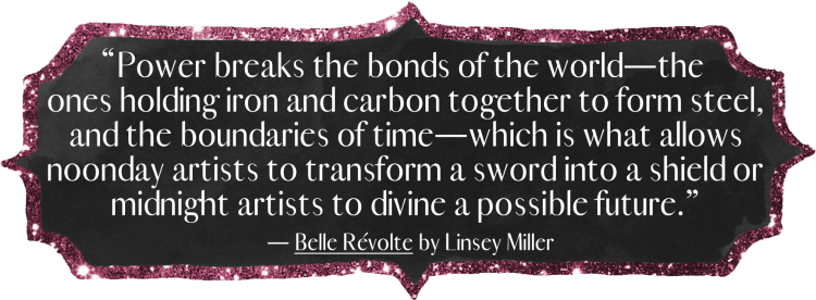 """Power breaks the bonds of the world—the ones holding iron and carbon together to form steel, and the boundaries of time—which is what allows noonday artists to transform a sword into a shield or midnight artists to divine a possible future."" - Belle Révolte by Linsey Miller"