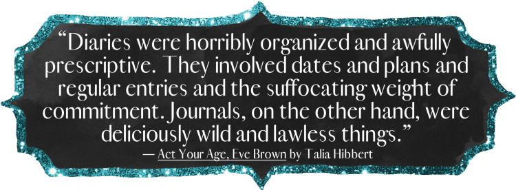 Diaries were horribly organized and awfully prescriptive. They involved dates and plans and regular entries and the suffocating weight of commitment. Journals, on the other hand, were deliciously wild and lawless things.