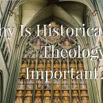 Why Is Historical Theology Important?