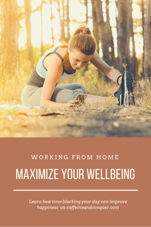 "A pinnable image with a photograph of a women stretching on a forest floor and text overlay that says: ""Working from home. Maximize your well-being. Learn how time blocking your day can improve happiness at caffeineandconquer.com"""