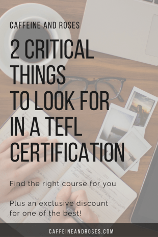 There are many TESOL / TEFL certification courses out there, both in person and online. Take the time to sort out which course is going to be right for you. We've got the 2 critical things to look for when choosing your TEFL Certification course, PLUS $50 off your course tuition at International TEFL Academy. Click through to Caffeine and Roses to find out more!