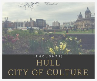Thoughts on Hull, City of Culture 2017, lifestyle blog