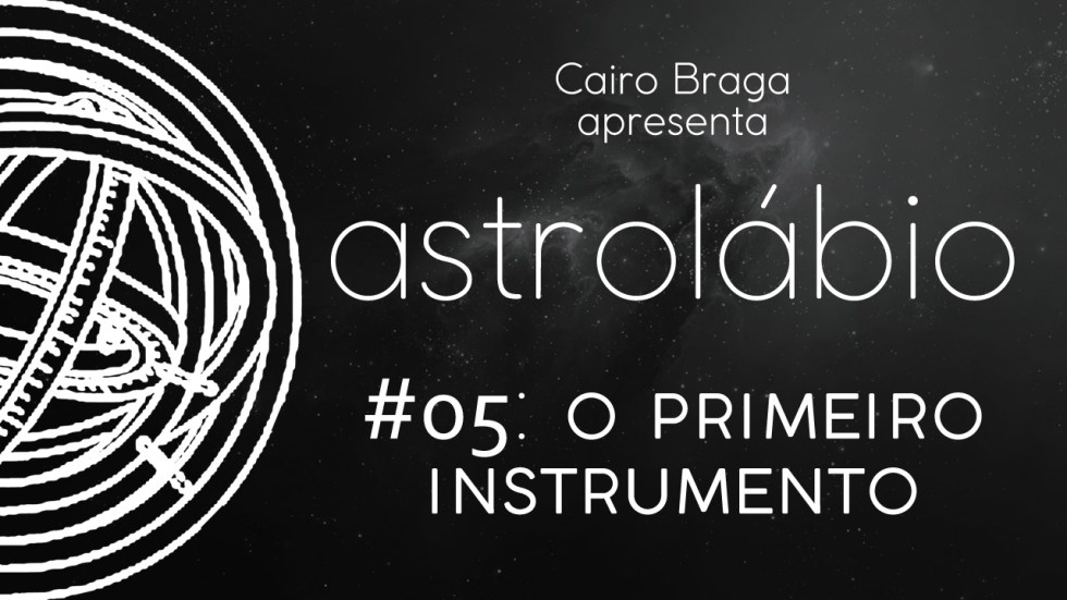 astrolábio #05: o primeiro instrumento