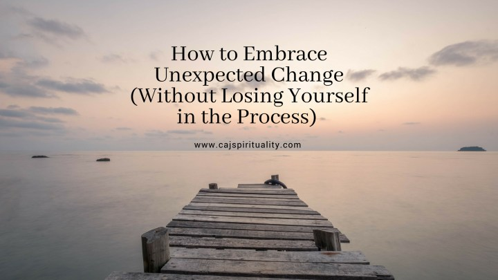 How to Embrace Unexpected Change (Without Losing Yourself in the Process)